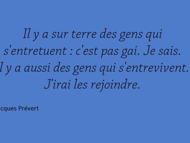 Il y a sur terre des gens qui s'entretuent … J'irai les rejoindre. Jacques Prévert